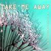 TAKE ME AWAY - final