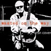 Wasted on the Way (cover of csn)