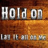 Hold On - Lay It All On Me