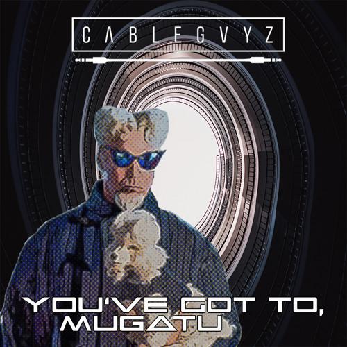 You've Got To, Mugatu By Cable Gvyz