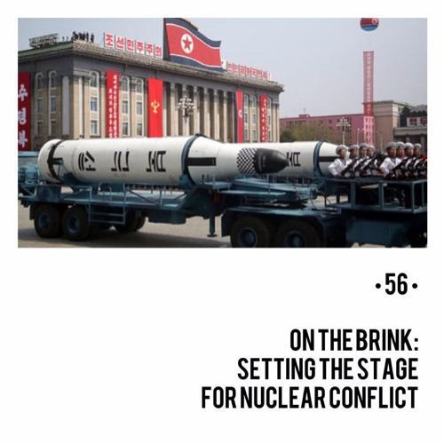 #56 | On The Brink: Setting The Stage For Nuclear Conflict