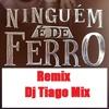 Tiago Mix - Ninguem É De Ferro [ Vs Remix Dj Tiago Mix ]