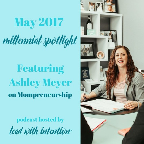 May 2017 - Lead With Intention® Millennial Spotlight on Mompreneurship Featuring Ashley Meyer