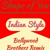 Shape of You (Indian Style) - Bollywood Brothers Remix