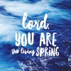 Lord You Are The Living Spring