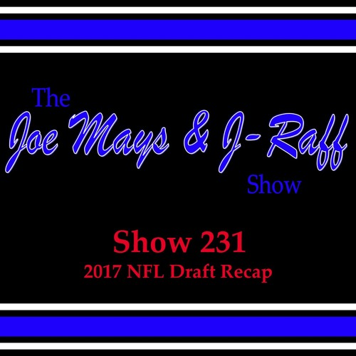 The Joe Mays & J-Raff Show: Episode 231 - 2017 NFL Draft Recap
