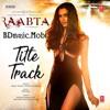 Raabta (Title Track) - Arijit Singh, Nikita Gandhi - BDmusic.Mobi