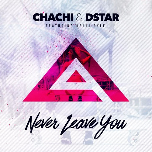 Chachi & DStar - Never Leave you Feat. Kelli Pyle