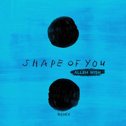 Ed Sheeran - Shape Of You (Allen Wish Remix)