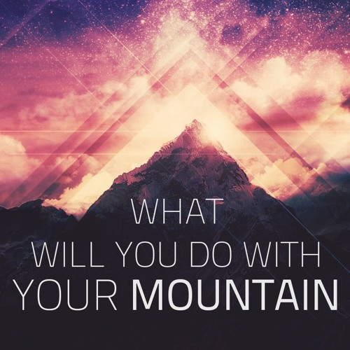 What Will You Do With Your Mountain