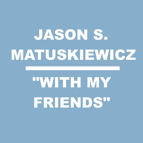 "Jason S. Matuskiewicz - ""With My Friends"""