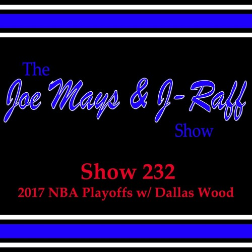 The Joe Mays & J-Raff Show: Episode 232 - 2017 NBA Playoffs with Dallas Wood