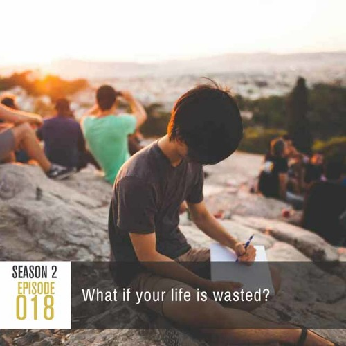 Season 2, Episode 18: What if your life is wasted?
