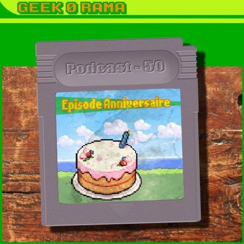 Episode 050 Geek'O'rama - L'épisode Anniversaire - 1 an -