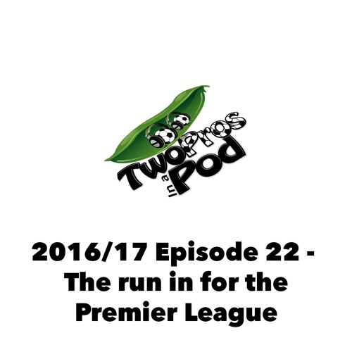 2016/17 Episode 22 - The run in for the Premier League