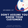 37: Don't Assume You Know Your Customers