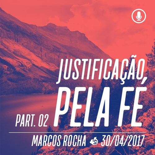 Justificação pela Fé (Parte 2) - 30/04/2017 - Marcos Rocha