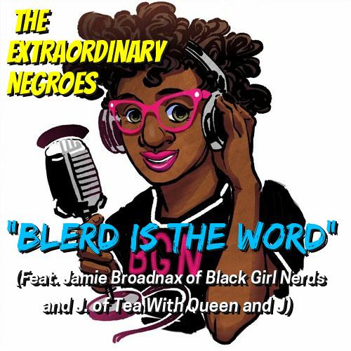 Blerd Is The Word (Feat. Jamie Broadnax of Black Girl Nerds & J. of Tea with Queen and J)