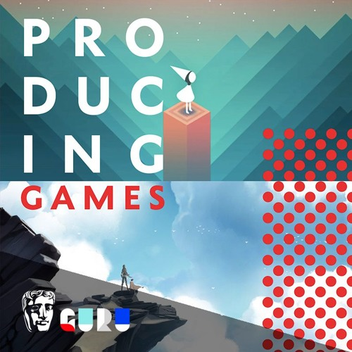 Producing Games | Guru Live by BAFTA | Free Listening on