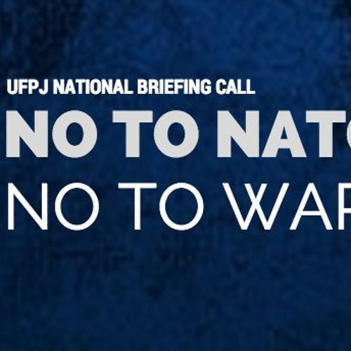 NO TO NATO, NO TO WAR! A UFPJ NATIONAL BRIEFING CALL