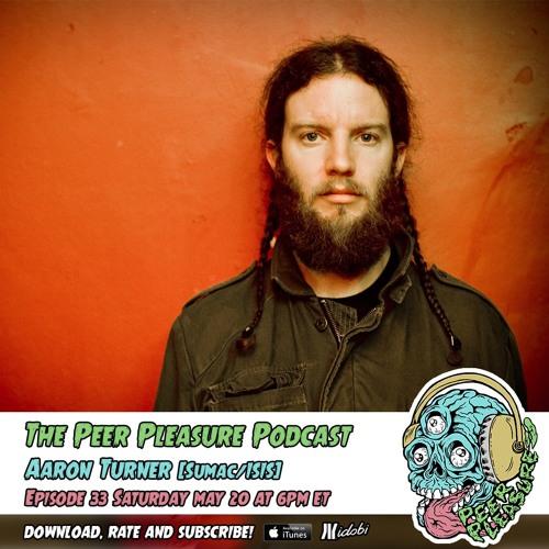 Peer Pleasure Podcast Ep 33 - Aaron Turner (ISIS/SUMAC)