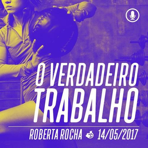 O verdadeiro trabalho - 14/05/2017 - Roberta Rocha