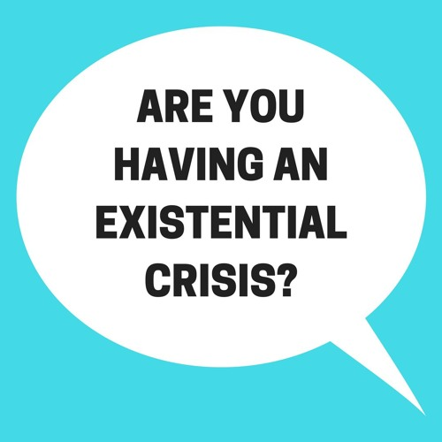 Are You Having An Existential Crisis?