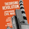 Theorising Revolution, Anticipating Civil War: Class, State, and Political Practice in 1960s Lebanon