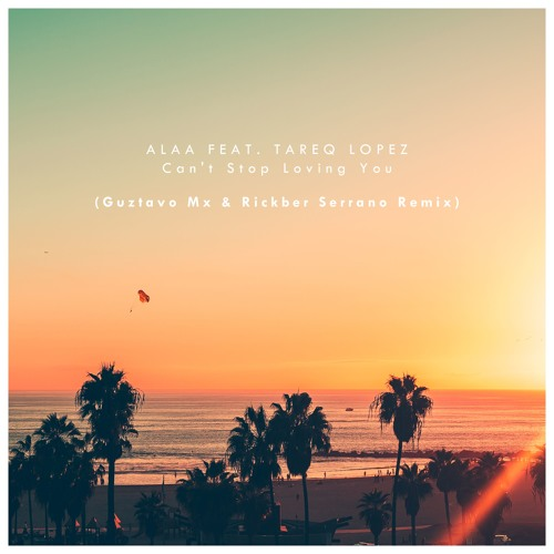 Alaa Feat. Tareq Lopez - Cant Stop Loving You (Guztavo Mx & Rickber Serrano Remix)