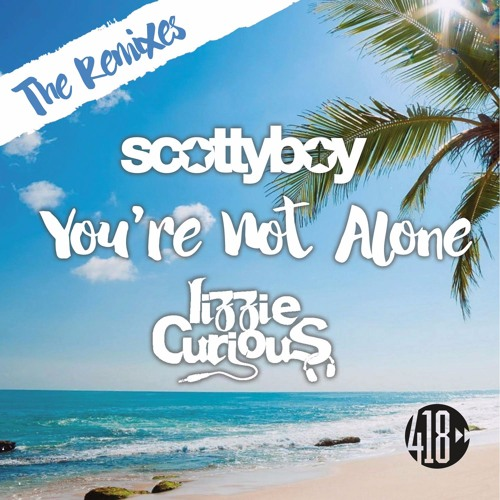 Out 6.8.17: Scotty Boy & Lizzie Curious - You're Not Alone (Sted-E & Hybrid Heights Remix)