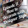 Episode 11 - How to Decorate with Designer Style