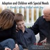 Adoption and Children with Special Needs: A Hard Calling Filled With Joy