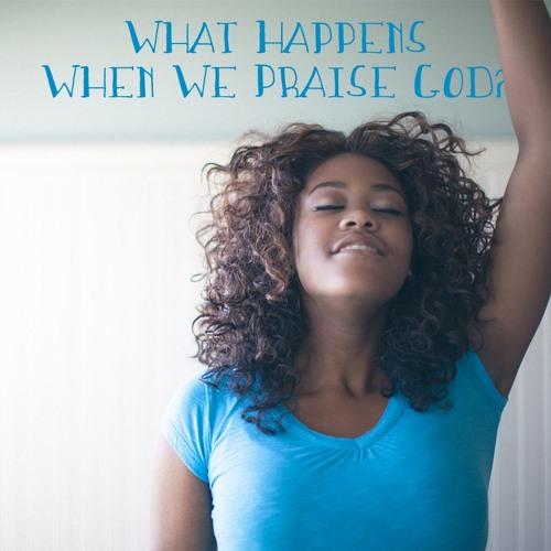 What Happens When We Praise God Pt. 2