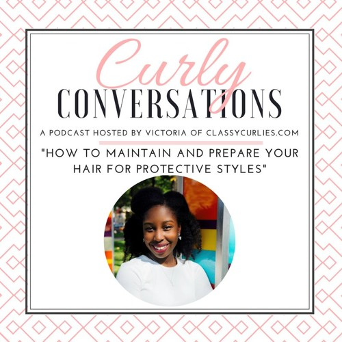 Curly Conversations: How to Maintain and Prepare your Hair for Protective Styles