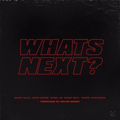 WHATSNEXT? - DANIEL OG, BENNY MAILS, CRAVE MOORE, KASIEN, DANNY SETH SCRUFIZZER [PROD. KELVIN KRASH]