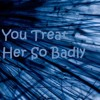 Download You Treat Her So Badly Mp3