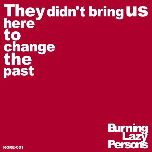 Burning Lazy Persons - They Didn't Bring Us Here To Change The Past