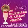 #143 - O BBB da Katy Perry e os piores Dias dos Namorados