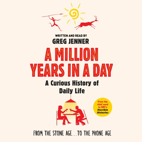A MILLION YEARS IN A DAY - a curious history of everyday life written and read by Greg Jenner