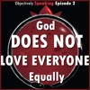 God Does Not Love Everyone Equally-- Objectively Speaking Episode 2