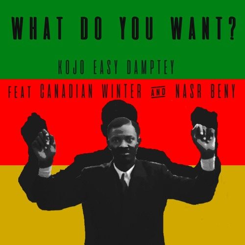 Kojo Easy Damptey- What Do You Want? Feat Canadian Winter & Nasr Beny