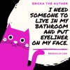 I Need Someone to Live in My Bathroom and Put Eyeliner on My Face.