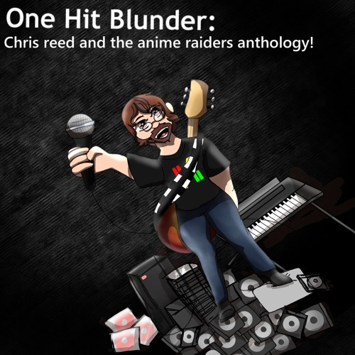 One Hit Blunder: Chris Reed and the Anime Raiders Anthology