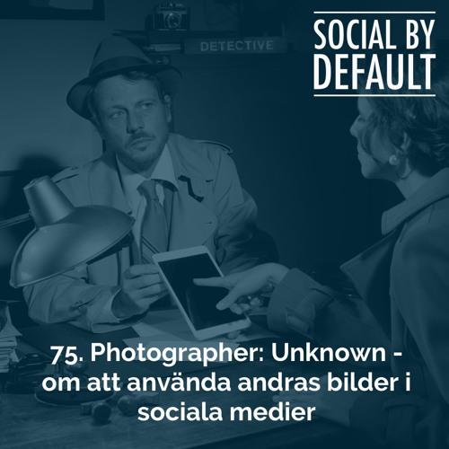 75. Photographer: Unknown - om att använda andras bilder i sociala medier