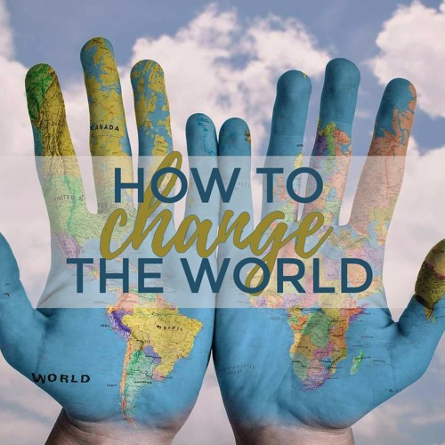 How to Change the World -  Part 1  ||  June 11th, 2017