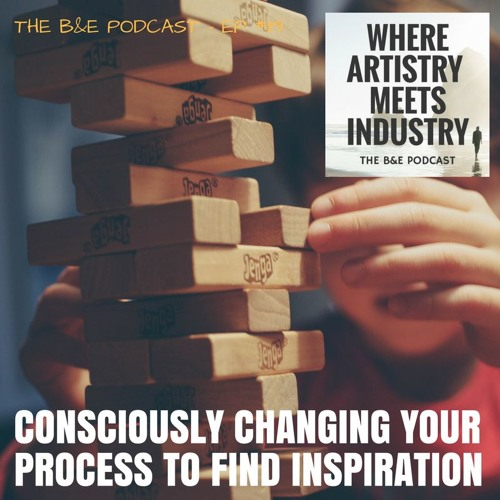 B&EP #119 - Consciously Changing Your Process to Find Inspiration