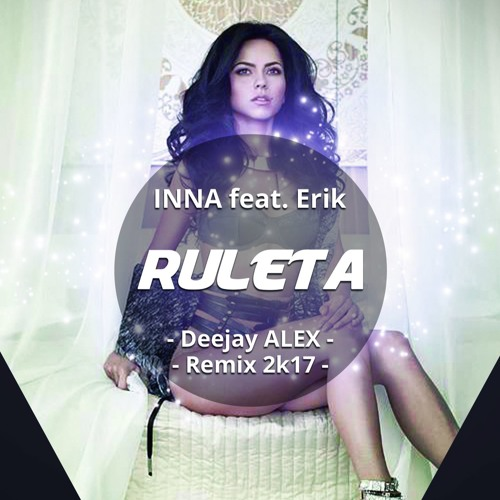 Inna Feat Erik Ruleta Deejay Alex Remix 2k17 By Alexandru Niculae