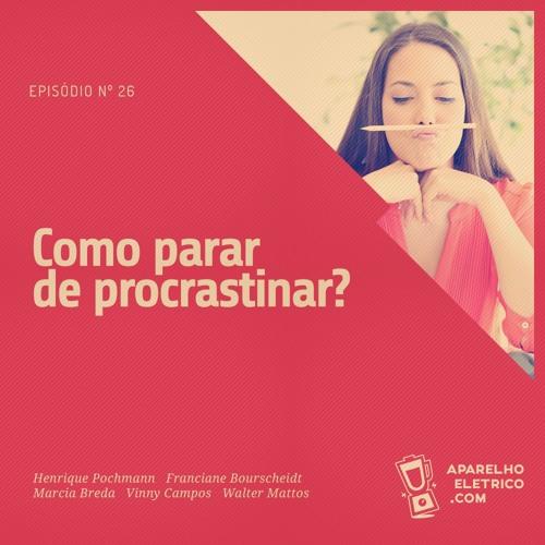 26 - Como parar de procrastinar?