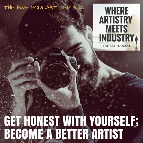B&EP #122 - Get Honest with Yourself; Become a Better Artist