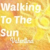 Walking To The Sun - Valentina